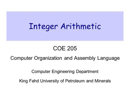 Integer Arithmetic COE 205 Computer Organization and Assembly Language