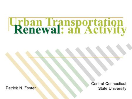 Patrick N. Foster Central Connecticut State University Urban Transportation Renewal Renewal: an Activity.