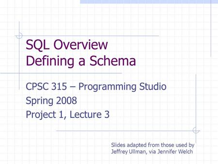 SQL Overview Defining a Schema CPSC 315 – Programming Studio Spring 2008 Project 1, Lecture 3 Slides adapted from those used by Jeffrey Ullman, via Jennifer.