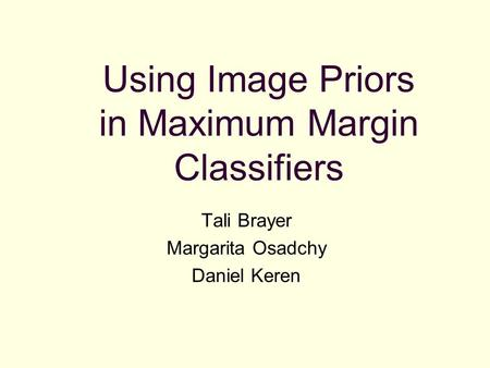 Using Image Priors in Maximum Margin Classifiers Tali Brayer Margarita Osadchy Daniel Keren.