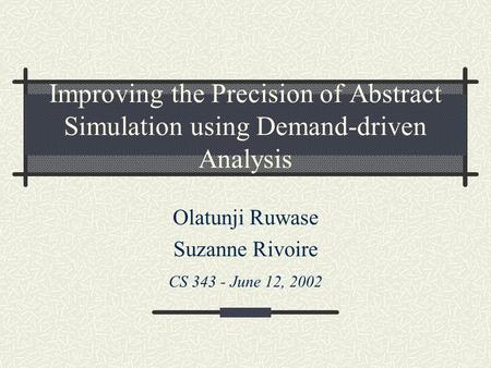 Improving the Precision of Abstract Simulation using Demand-driven Analysis Olatunji Ruwase Suzanne Rivoire CS 343 - June 12, 2002.