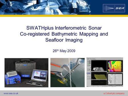 Www.sea.co.uka Cohort plc company SWATHplus Interferometric Sonar Co-registered Bathymetric Mapping and Seafloor Imaging 26 th May 2009.
