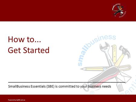 Getting Started? _______________ _______________________________________ SmallBusiness Essentials (SBE) is committed to your business needs How to... Get.