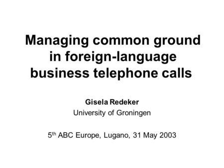 Managing common ground in foreign-language business telephone calls Gisela Redeker University of Groningen 5 th ABC Europe, Lugano, 31 May 2003.