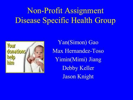 Yan(Simon) Gao Max Hernandez-Toso Yimin(Mimi) Jiang Debby Keller Jason Knight Non-Profit Assignment Disease Specific Health Group.