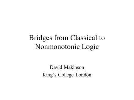 Bridges from Classical to Nonmonotonic Logic David Makinson King's College London.