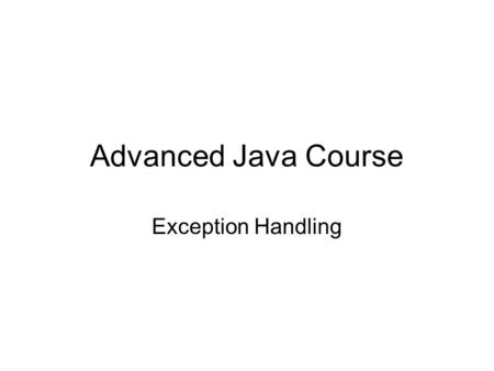 Advanced Java Course Exception Handling. Throwables Class Throwable has two subclasses: –Error So bad that you never even think about trying to catch.