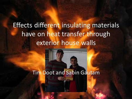 Effects different insulating materials have on heat transfer through exterior house walls Tim Doot and Sabin Gautam.