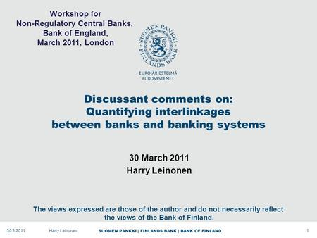 SUOMEN PANKKI | FINLANDS BANK | BANK OF FINLAND Discussant comments on: Quantifying interlinkages between banks and banking systems 30 March 2011 Harry.
