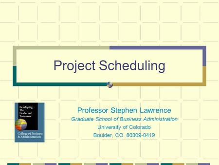 Project Scheduling Professor Stephen Lawrence Graduate School of Business Administration University of Colorado Boulder, CO 80309-0419.