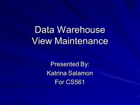 Data Warehouse View Maintenance Presented By: Katrina Salamon For CS561.
