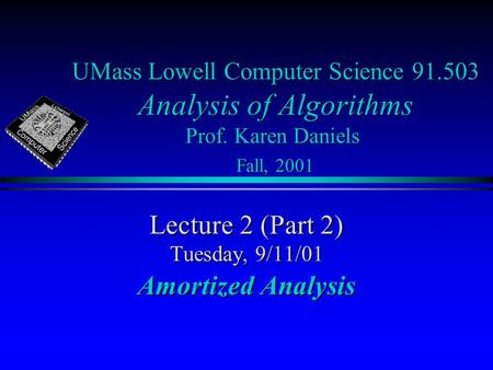 UMass Lowell Computer Science 91.503 Analysis of Algorithms Prof. Karen Daniels Fall, 2001 Lecture 2 (Part 2) Tuesday, 9/11/01 Amortized Analysis.