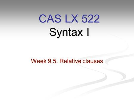 Week 9.5. Relative clauses CAS LX 522 Syntax I. Finishing up from last week… Last week, we covered wh-movement in questions like: Last week, we covered.