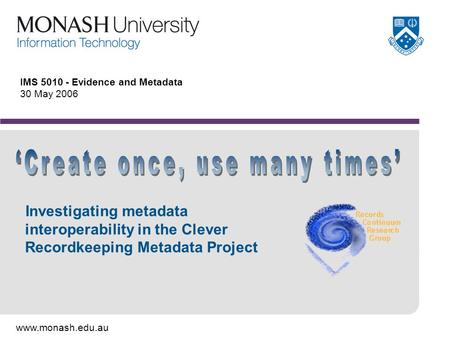 Www.monash.edu.au IMS 5010 - Evidence and Metadata 30 May 2006 Investigating metadata interoperability in the Clever Recordkeeping Metadata Project.