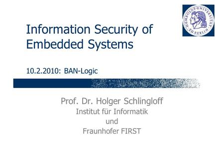 Information Security of Embedded Systems 10.2.2010: BAN-Logic Prof. Dr. Holger Schlingloff Institut für Informatik und Fraunhofer FIRST.