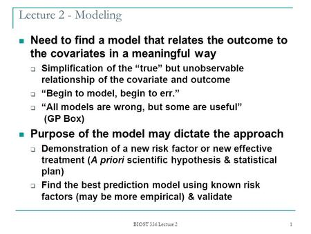 BIOST 536 Lecture 2 1 Lecture 2 - Modeling Need to find a model that relates the outcome to the covariates in a meaningful way  Simplification of the.