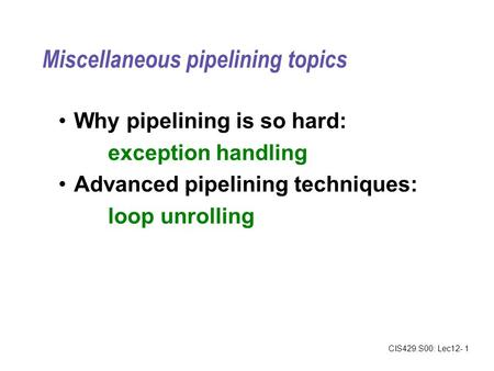 CIS429.S00: Lec12- 1 Miscellaneous pipelining topics Why pipelining is so hard: exception handling Advanced pipelining techniques: loop unrolling.