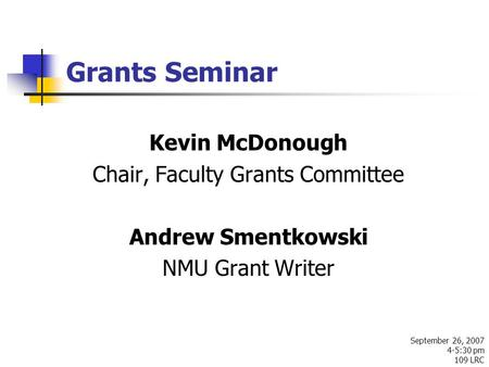 Grants Seminar September 26, 2007 4-5:30 pm 109 LRC Kevin McDonough Chair, Faculty Grants Committee Andrew Smentkowski NMU Grant Writer.