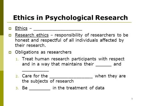 1 Ethics in Psychological Research  Ethics – __________________  Research ethics – responsibility of researchers to be honest and respectful of all individuals.