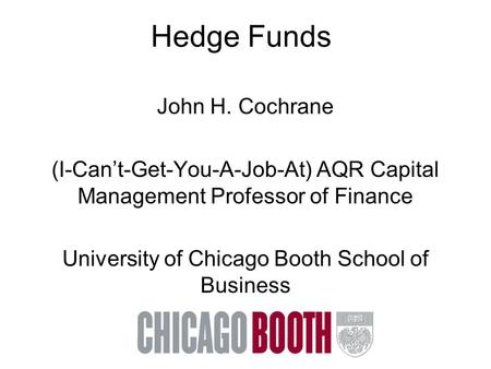 Hedge Funds John H. Cochrane (I-Can't-Get-You-A-Job-At) AQR Capital Management Professor of Finance University of Chicago Booth School of Business.