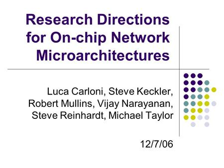 Research Directions for On-chip Network Microarchitectures Luca Carloni, Steve Keckler, Robert Mullins, Vijay Narayanan, Steve Reinhardt, Michael Taylor.
