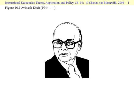 International Economics: Theory, Application, and Policy, Ch. 10;  Charles van Marrewijk, 2006 1 Figure 10.1 Avinash Dixit (1944 – )