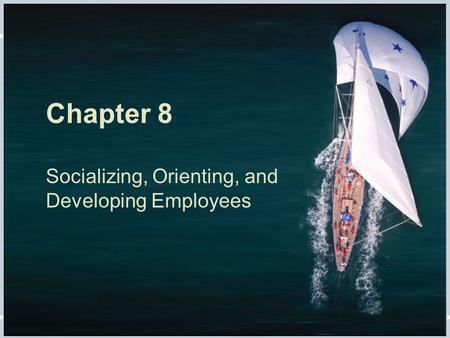 Chapter 8 Socializing, Orienting, and Developing Employees