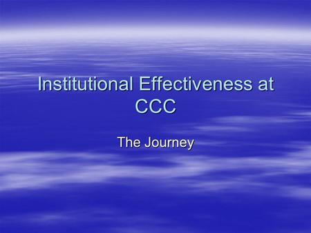 Institutional Effectiveness at CCC The Journey The Priority  It is always important to know if what you are doing is effective. This is the story of.