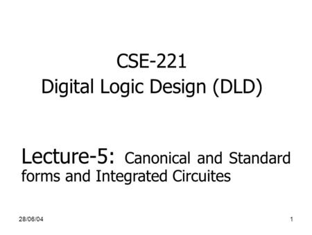 28/06/041 CSE-221 Digital Logic Design (DLD) Lecture-5: Canonical and Standard forms and Integrated Circuites.