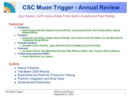 CSC Muon Trigger September 21, 2004 CMS Annual Review 1 CSC Muon Trigger - Annual Review Jay Hauser, with many slides from Darin Acosta and Paul Padley.