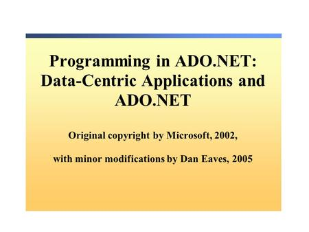 Programming in ADO.NET: Data-Centric Applications and ADO.NET Original copyright by Microsoft, 2002, with minor modifications by Dan Eaves, 2005.