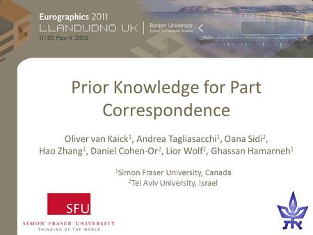 Prior Knowledge for Part Correspondence Oliver van Kaick 1, Andrea Tagliasacchi 1, Oana Sidi 2, Hao Zhang 1, Daniel Cohen-Or 2, Lior Wolf 2, Ghassan Hamarneh.