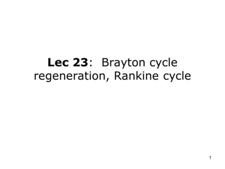 1 Lec 23: Brayton cycle regeneration, Rankine cycle.