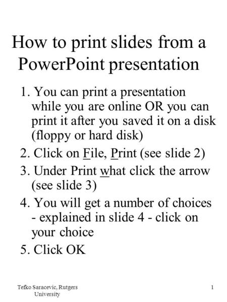 Tefko Saracevic, Rutgers University 1 How to print slides from a PowerPoint presentation 1. You can print a presentation while you are online OR you can.