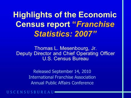 "Highlights of the Economic Census report ""Franchise Statistics: 2007"" Thomas L. Mesenbourg, Jr. Deputy Director and Chief Operating Officer U.S. Census."