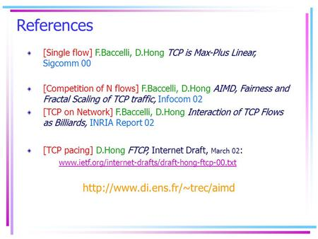 References TCP is Max-Plus Linear, [Single flow] F.Baccelli, D.Hong TCP is Max-Plus Linear, Sigcomm 00 AIMD, Fairness and Fractal Scaling of TCP traffic,