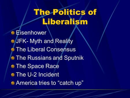 The Politics of Liberalism Eisenhower JFK- Myth and Reality The Liberal Consensus The Russians and Sputnik The Space Race The U-2 Incident America tries.