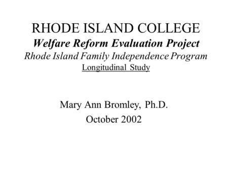 RHODE ISLAND COLLEGE Welfare Reform Evaluation Project Rhode Island Family Independence Program Longitudinal Study Mary Ann Bromley, Ph.D. October 2002.