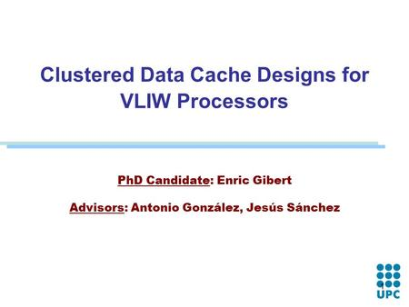 1 Clustered Data Cache Designs for VLIW Processors PhD Candidate: Enric Gibert Advisors: Antonio González, Jesús Sánchez.
