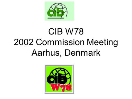 CIB W78 2002 Commission Meeting Aarhus, Denmark. Agenda CIB Matters CIB W78 Work Programme Future Meetings AOB.