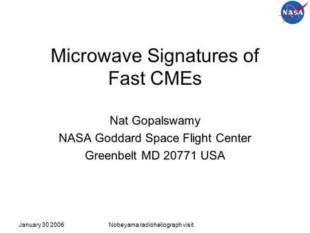 January 30 2006Nobeyama radioheliograph visit Microwave Signatures of Fast CMEs Nat Gopalswamy NASA Goddard Space Flight Center Greenbelt MD 20771 USA.