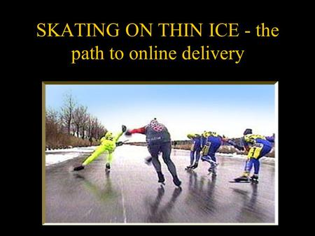 SKATING ON THIN ICE - the path to online delivery.