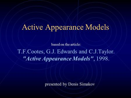 Active Appearance Models based on the article: T.F.Cootes, G.J. Edwards and C.J.Taylor. Active Appearance Models, 1998. presented by Denis Simakov.