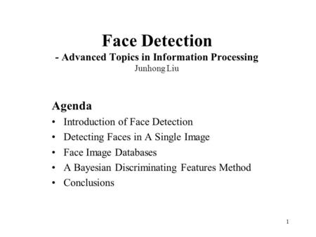 1 Face Detection - Advanced Topics in Information Processing Junhong Liu Agenda Introduction of Face Detection Detecting Faces in A Single Image Face Image.