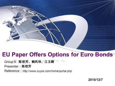 Group 9: 陈秋芳、阙凤玲、江玉婕 Presenter :陈秋芳 Reference :  2010/12/7 EU Paper Offers Options for Euro Bonds.