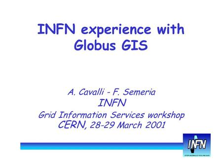 INFN experience with Globus GIS A. Cavalli - F. Semeria INFN Grid Information Services workshop CERN, 28-29 March 2001.