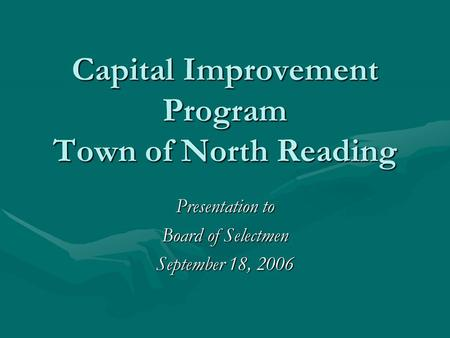 Capital Improvement Program Town of North Reading Presentation to Board of Selectmen September 18, 2006.
