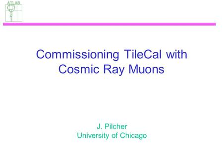 Commissioning TileCal with Cosmic Ray Muons J. Pilcher University of Chicago.