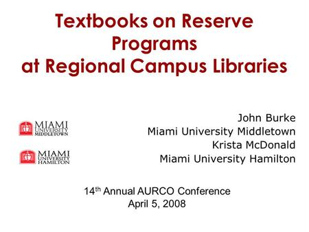 Textbooks on Reserve Programs at Regional Campus Libraries John Burke Miami University Middletown Krista McDonald Miami University Hamilton 14 th Annual.