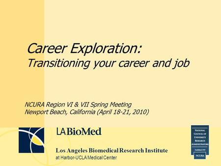 Los Angeles Biomedical Research Institute at Harbor-UCLA Medical Center Career Exploration: Transitioning your career and job NCURA Region VI & VII Spring.